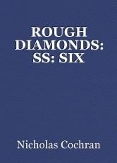 ROUGH DIAMONDS: SS: SIX