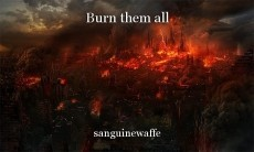 Burn them all