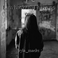 I am broken, I have no one