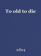 To old to die