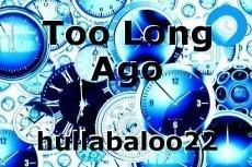 Too Long Ago