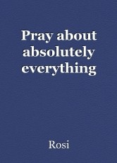 Pray about absolutely everything