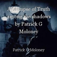 A Glimpse of Truth among the shadows by Patrick G Moloney