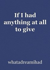 If I had anything at all to give