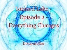 Ionized Lake - Episode 2 - Everything Changes