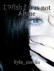 I Wish I was not Alone