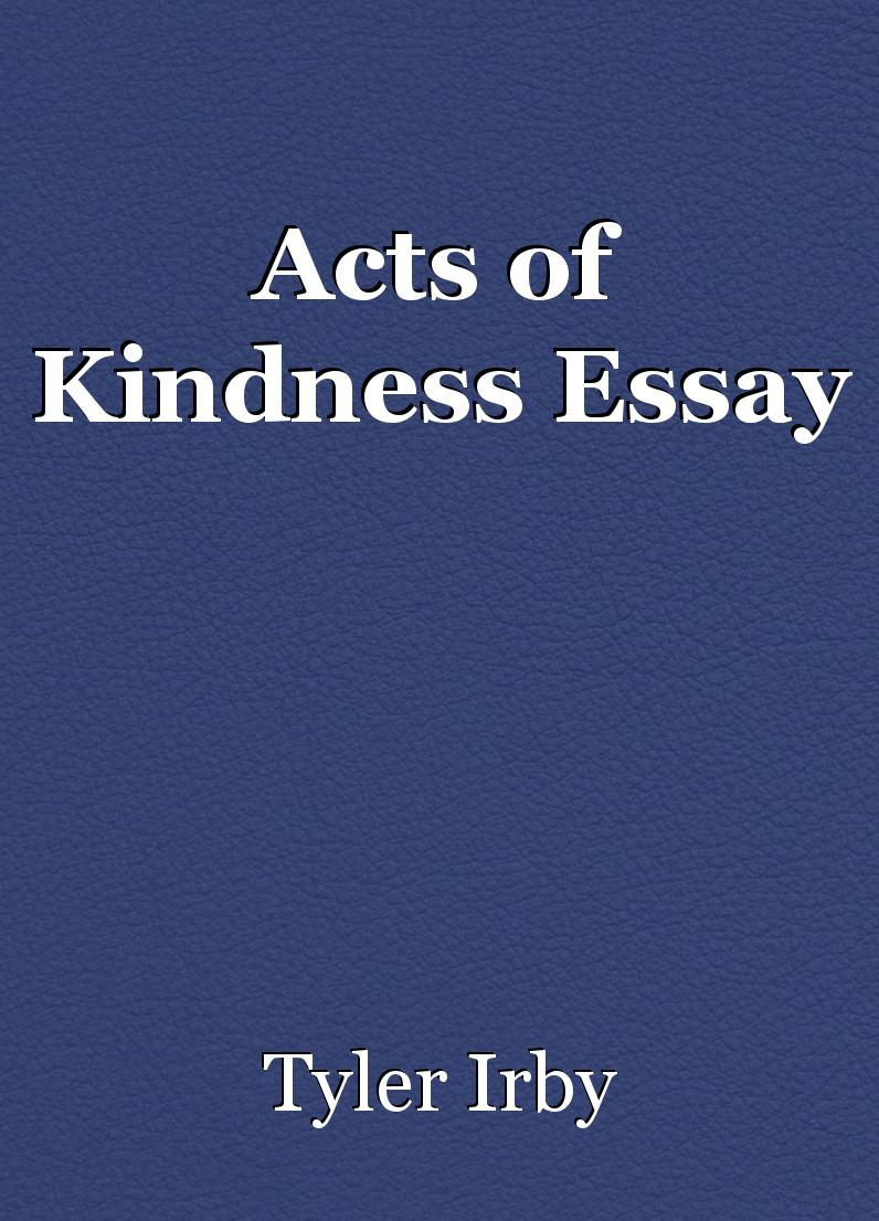 essay on act of kindness Acts of kindness that you can practice in your daily life essay sample being kind is a way of living that keeps giving long after the kind thoughts, words, and actions have taken place kindness is a force without force, and it goes well beyond manners to the very heart of how people respect and treat one another.