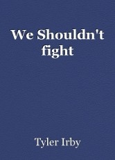 We Shouldn't fight