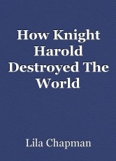How Knight Harold Destroyed The World