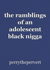 the ramblings of an adolescent black nigga