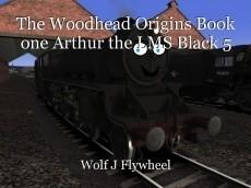 The Woodhead Origins Book one Arthur the LMS Black 5
