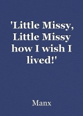 'Little Missy, Little Missy how I wish I lived!'