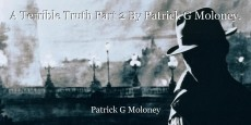 A Terrible Truth Part 2 By Patrick G Moloney.