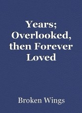 Years; Overlooked, then Forever Loved