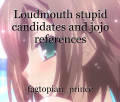 Loudmouth stupid candidates and jojo references