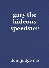 gary the hideous speedster