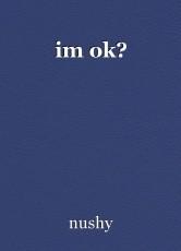 im ok?