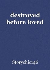 destroyed before loved