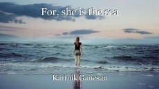For, she is the sea