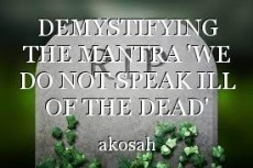 DEMYSTIFYING THE MANTRA 'WE DO NOT SPEAK ILL OF THE DEAD'