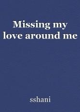 Missing my love around me