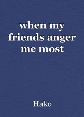 when my friends anger me most