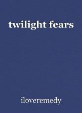 twilight fears