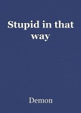Stupid in that way