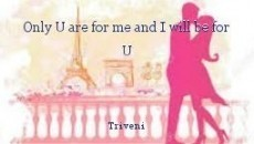 Only U are for me and I will be for U