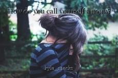 How do you call yourself a mom?