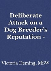 Deliberate Attack on a Dog Breeder's Reputation - Written by April Moore 4/2/17 All Rights Reserved