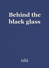 Behind the black glass