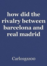 how did the rivalry between barcelona and real madrid start?