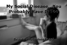 My Social Disease...You Probably Have It Too