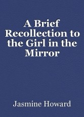 A Brief Recollection to the Girl in the Mirror
