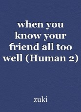 when you know your friend all too well (Human 2)