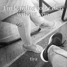 I'm learning to be okay without you.