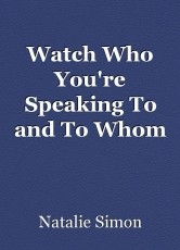 Watch Who You're Speaking To and To Whom
