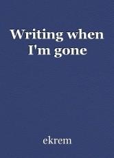 Writing when I'm gone