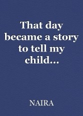 That day became a story to tell my child...