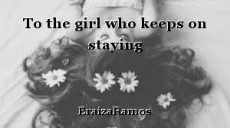 To the girl who keeps on staying