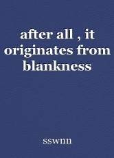 after all , it originates from blankness