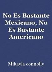 No Es Bastante Mexicano, No Es Bastante Americano
