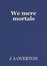 We mere mortals