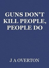 GUNS DON'T KILL PEOPLE, PEOPLE DO