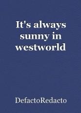 It's always sunny in westworld