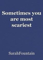 Sometimes you are most scariest