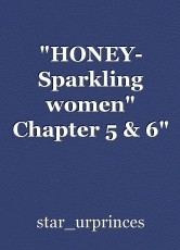 """HONEY- Sparkling women"" Chapter 5 & 6"""