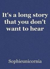 It's a long story that you don't want to hear