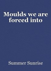 Moulds we are forced into
